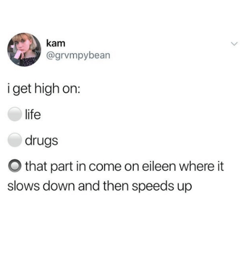 come on eileen: kanm  @grvmpybearn  i get high on:  life  drugs  O that part in come on eileen where it  slows down and then speeds up