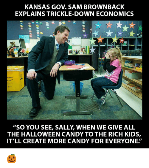 "Candy, Halloween, and Politics: KANSAS GOV. SAM BROWNBACK  EXPLAINS TRICKLE-DOWN ECONOMICS  65345  ""SO YOU SEE, SALLY, WHEN WE GIVE ALL  THE HALLOWEEN CANDY TO THE RICH KIDS,  IT'LL CREATE MORE CANDY FOR EVERYONE."""