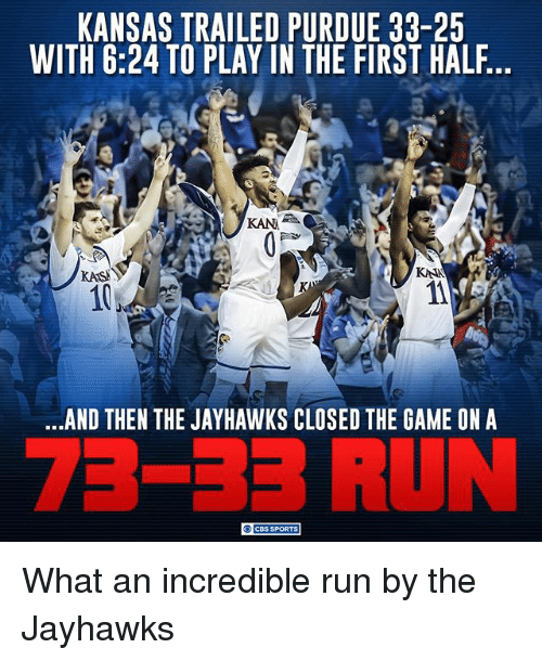 kana: KANSAS TRAILED PURDUE 33-25  WITH 6:24 TO PLAY IN THE FIRST HALF  KAN A  KASI  KANA  AND THEN THE JAYHAWKS CLOSED THE GAME ON A  CBS SPORTS What an incredible run by the Jayhawks