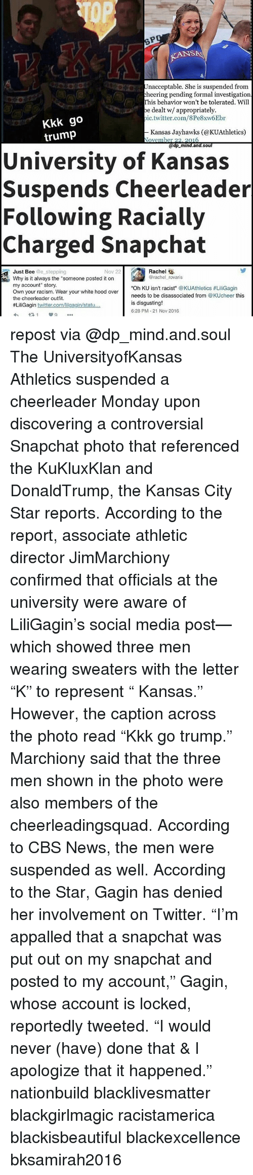 """jayhawk: KANSNA  Unacceptable. She is suspended from  cheering pending formal investigation  This behavior won't betolerated. Will  be dealt w/ appropriately.  ic.twitter.com/8Pe8xw6Ebr  Kkk go  trump  Kansas Jayhawks (@KUAthletics)  2016  Ove  er 22  @dp mind. and. Soul  University of Kansas  Suspends Cheerleader  Following Racially  Charged Snapchat  Rachel  Nov 22  Just Bee @e stepping  @rachel rovaris  Why is it always the """"someone posted it on  my account"""" story.  Oh KU isn't racist  @KUAthletics #LiliGagin  Own your racism. Wear your white hood over  needs to be disassociated from  @KUcheer this  the cheerleader outfit.  is disgusting!  #LiliGagin  twitter.com/lilgagin/statu  6:28 PM 21 Nov 2016 repost via @dp_mind.and.soul The UniversityofKansas Athletics suspended a cheerleader Monday upon discovering a controversial Snapchat photo that referenced the KuKluxKlan and DonaldTrump, the Kansas City Star reports. According to the report, associate athletic director JimMarchiony confirmed that officials at the university were aware of LiliGagin's social media post—which showed three men wearing sweaters with the letter """"K"""" to represent """" Kansas."""" However, the caption across the photo read """"Kkk go trump."""" Marchiony said that the three men shown in the photo were also members of the cheerleadingsquad. According to CBS News, the men were suspended as well. According to the Star, Gagin has denied her involvement on Twitter. """"I'm appalled that a snapchat was put out on my snapchat and posted to my account,"""" Gagin, whose account is locked, reportedly tweeted. """"I would never (have) done that & I apologize that it happened."""" nationbuild blacklivesmatter blackgirlmagic racistamerica blackisbeautiful blackexcellence bksamirah2016"""