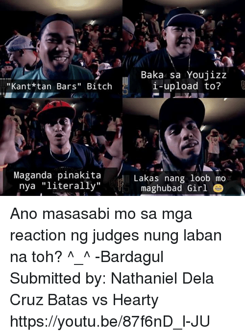 "Bitch, Jizz, and Girl: Kant*tan Bars'' Bitch  Maganda pinakita  nya literally""  Baka sa You jizz  i-upload to?  Lakas nang loob mo  maghubad Girl Ano masasabi mo sa mga reaction ng judges nung laban na toh? ^_^ -Bardagul  Submitted by: Nathaniel Dela Cruz  Batas vs Hearty https://youtu.be/87f6nD_l-JU"