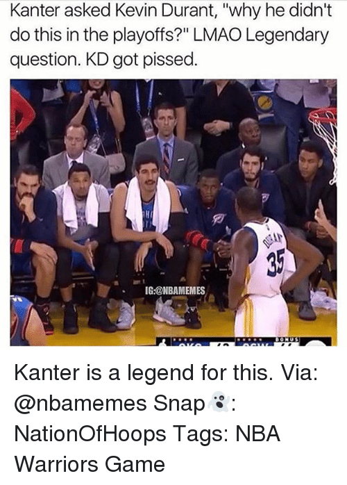 """Memes, 🤖, and Legend: Kanter asked Kevin Durant, """"why he didn't  do this in the playoffs?"""" LMAO Legendary  question. KD got pissed  IG:@NBAMEMES Kanter is a legend for this. Via: @nbamemes Snap👻: NationOfHoops Tags: NBA Warriors Game"""