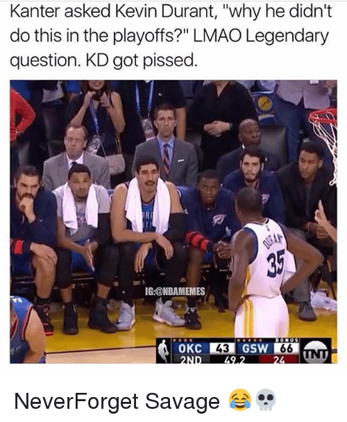 "Kevin Durant, Lmao, and Memes: Kanter asked Kevin Durant, ""why he didn't  do this in the playoffs?"" LMAO Legendary  question. KD got pissed.  HI  IG:@NBAMEMES  43 NeverForget Savage 😂💀"