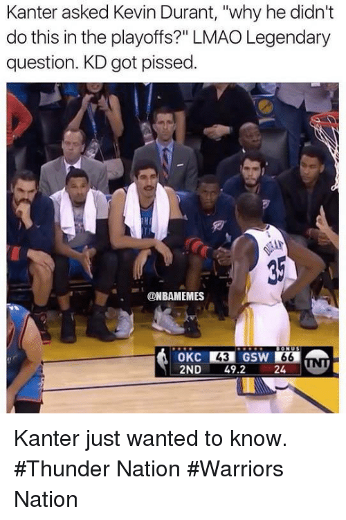 """Kevin Durant, Lmao, and Nba: Kanter asked Kevin Durant, """"why he didn't  do this in the playoffs?"""" LMAO Legendary  question. KD got pissed  ONBAMEMES  GIONU  24 Kanter just wanted to know. #Thunder Nation #Warriors Nation"""