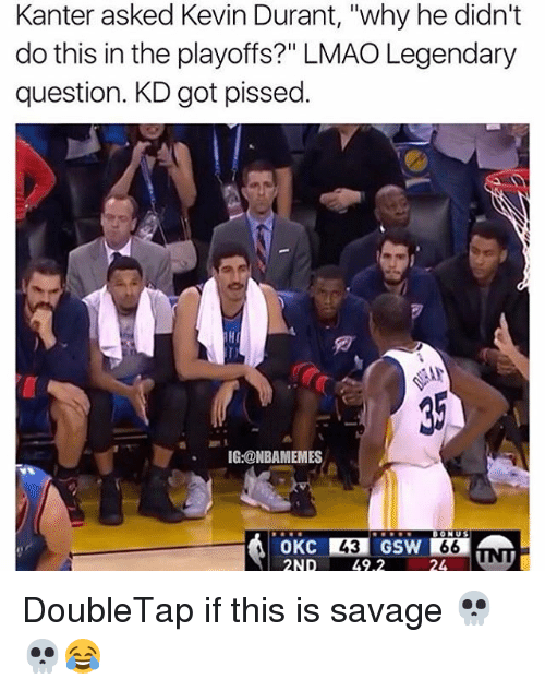 """Kevin Durant, Memes, and 🤖: Kanter asked Kevin Durant, """"why he didn't  do this in the playoffs?"""" LMAO Legendary  question. KD got pissed.  IG:@NBAMEMES  2ND 49.2 DoubleTap if this is savage 💀💀😂"""