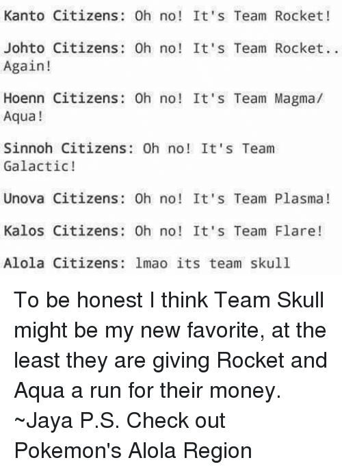 Team Skull: Kanto Citizens: 0h no! It's Team Rocket!  Johto Citizens: Oh no! It's Team Rocket.  Again!  Hoenn Citizens: Oh no! It's Team Magma/  Aqua  Sinnoh Citizens: 0h no! It's Team  Galactic!  Unova Citizens Oh no! It's Team Plasma  Kalos Citizens Oh no! It's Team Flare  Alola Citizens lmao its team skull To be honest I think Team Skull might be my new favorite, at the least they are giving Rocket and Aqua a run for their money. ~Jaya   P.S. Check out Pokemon's Alola Region