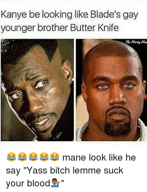 "Bitch, Kanye, and Memes: Kanye be looking like Blade's gay  younger brother Butter Knife  The 😂😂😂😂😂 mane look like he say ""Yass bitch lemme suck your blood💁🏾‍♂️"""