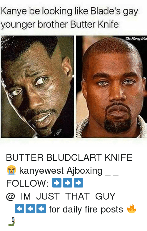 Fire, Kanye, and Memes: Kanye be looking like Blade's gay  younger brother Butter Knife BUTTER BLUDCLART KNIFE 😭 kanyewest Ajboxing _ _ FOLLOW: ➡➡➡@_IM_JUST_THAT_GUY_____ ⬅⬅⬅ for daily fire posts 🔥🤳🏼
