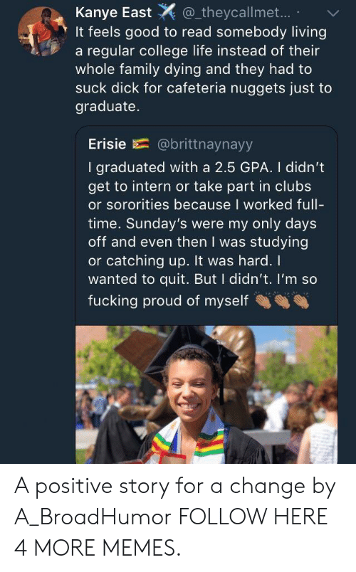catching up: Kanye East  It feels good to read somebody living  a regular college life instead of their  whole family dying and they had to  suck dick for cafeteria nuggets just to  theycallmet...  graduate.  Erisie  @brittnaynayy  I graduated with a 2.5 GPA. I didn't  get to intern or take part in clubs  or sororities because I worked full-  time. Sunday's were my only days  off and even then I was studying  or catching up. It was hard.  wanted to quit. But I didn't. I'm so  fucking proud of myself A positive story for a change by A_BroadHumor FOLLOW HERE 4 MORE MEMES.
