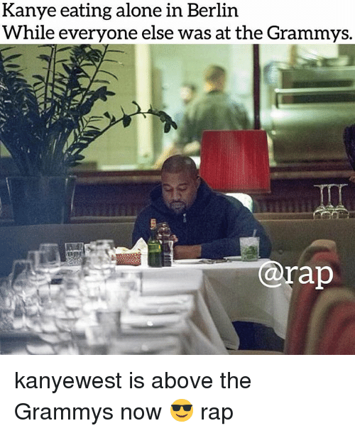 The Grammys: Kanye eating alone in Berlin  While everyone else was at the Grammys.  @rap kanyewest is above the Grammys now 😎 rap