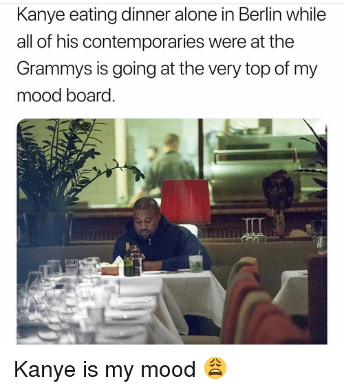 The Grammys: Kanye eating dinner alone in Berlin while  all of his contemporaries were at the  Grammys is going at the very top of my  mood board Kanye is my mood 😩
