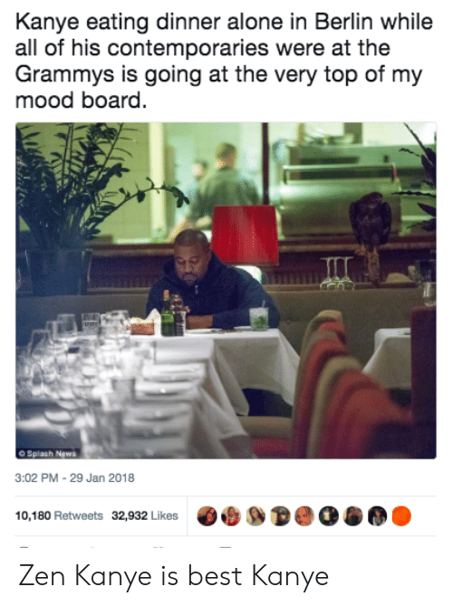 The Grammys: Kanye eating dinner alone in Berlin while  all of his contemporaries were at the  Grammys is going at the very top of my  mood board.  O Splash News  3:02 PM-29 Jan 2018  10,180 Retweets 32,932 Likes Zen Kanye is best Kanye