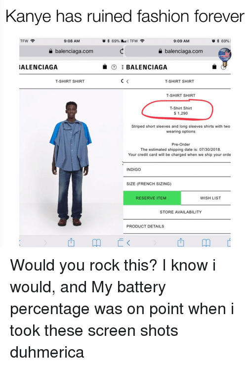 Balenciaga: Kanye has ruined fashion forever  TFW  9:08 AM  9:09 AM  * 69% |  a balenciaga.com  balenciaga.com  ALENCIAGA  ⑦ Ξ BALENCIAGA  T-SHIRT SHIR  T-SHIRT SHIRT  T-SHIRT SHIR  T-Shirt Shirt  $ 1,290  Striped short sleeves and long sleeves shirts with two  wearing options  Pre-Order  The estimated shipping date is: 07/30/2018  Your credit card will be charged when we ship your orde  INDIGO  SIZE (FRENCH SIZING)  RESERVE ITEM  WISH LIST  STORE AVAILABILITY  PRODUCT DETAILS  西 Would you rock this? I know i would, and My battery percentage was on point when i took these screen shots duhmerica