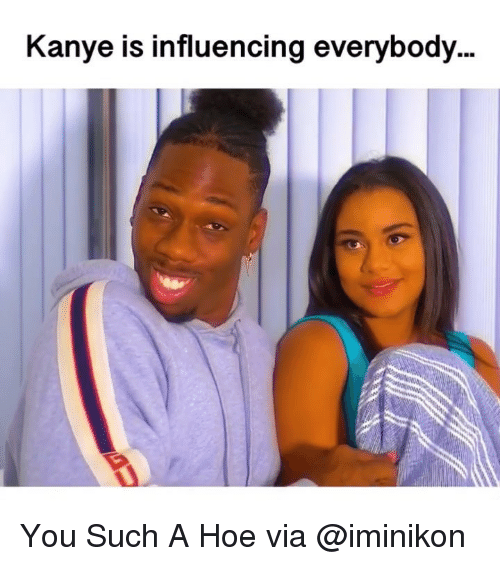 Hoe, Kanye, and Memes: Kanye is influencing everybody You Such A Hoe via @iminikon