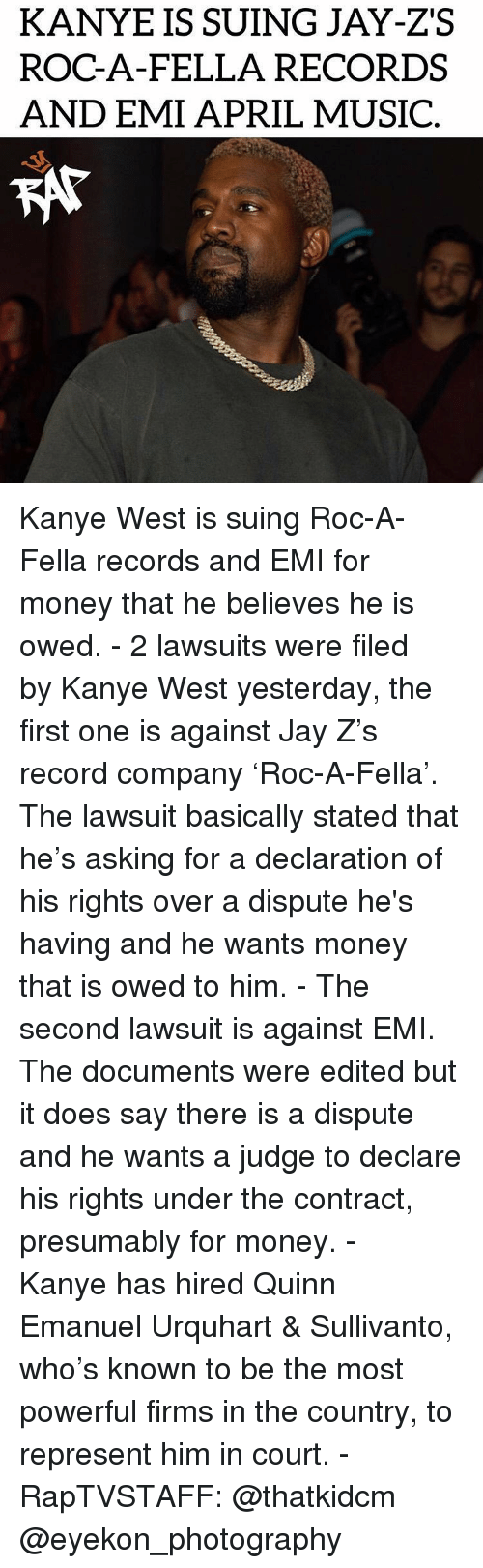 kat: KANYE IS SUING JAY-ZS  ROC-A-FELLA RECORDS  AND EMI APRIL MUSIC  KAT Kanye West is suing Roc-A-Fella records and EMI for money that he believes he is owed. - 2 lawsuits were filed by Kanye West yesterday, the first one is against Jay Z's record company 'Roc-A-Fella'. The lawsuit basically stated that he's asking for a declaration of his rights over a dispute he's having and he wants money that is owed to him. - The second lawsuit is against EMI. The documents were edited but it does say there is a dispute and he wants a judge to declare his rights under the contract, presumably for money. - Kanye has hired Quinn Emanuel Urquhart & Sullivanto, who's known to be the most powerful firms in the country, to represent him in court. - RapTVSTAFF: @thatkidcm @eyekon_photography