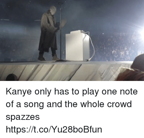Funny, Kanye, and A Song: Kanye only has to play one note of a song and the whole crowd spazzes https://t.co/Yu28boBfun