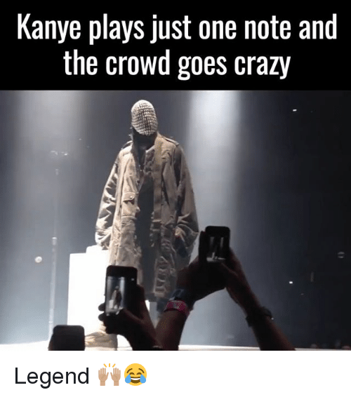 Crazy, Kanye, and Memes: Kanye plays just one note and  the crowd goes crazy Legend 🙌🏽😂