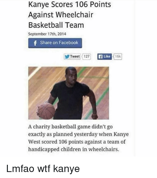 Basketball, Children, and Facebook: Kanye Scores 106 Points  Against Wheelchair  Basketball Team  September 17th, 2014  f Share on Facebook  Tweet 127  16k  Like  A charity basketball game didn't go  exactly as planned yesterday when Kanye  West scored 106 points against a team of  handicapped children in wheelchairs. Lmfao wtf kanye