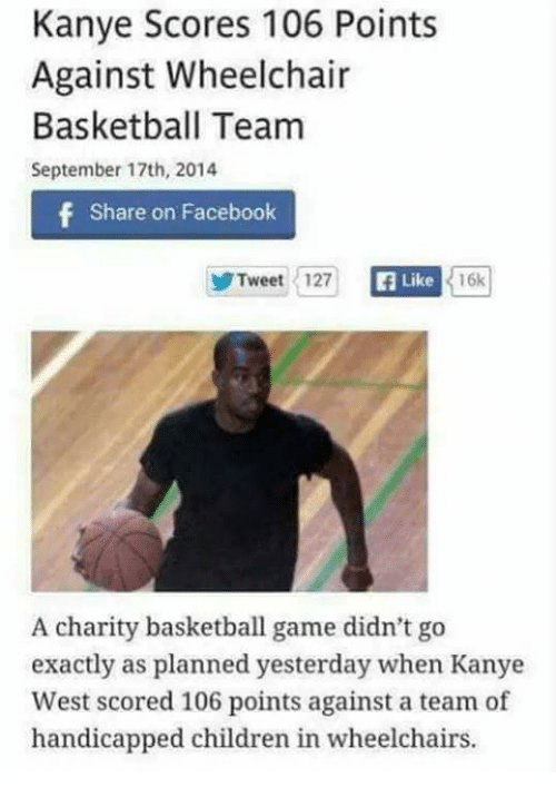 Basketball, Children, and Facebook: Kanye Scores 106 Points  Against Wheelchair  Basketball Team  September 17th, 2014  f Share on Facebook  Tweet 127  Like  16k  A charity basketball game didn't go  exactly as planned yesterday when Kanye  West scored 106 points against a team of  handicapped children in wheelchairs.