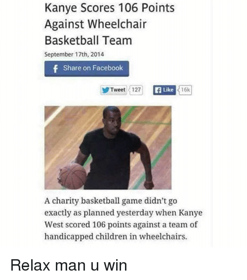 Basketball, Children, and Facebook: Kanye Scores 106 Points  Against Wheelchair  Basketball Team  September 17th, 2014  f Share on Facebook  Like  Tweet 127  16k  A charity basketball game didn't go  exactly as planned yesterday when Kanye  West scored 106 points against a team of  handicapped children in wheelchairs. Relax man u win