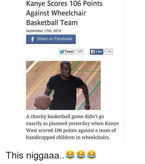 Basketball, Children, and Facebook: Kanye Scores 106 Points  Against Wheelchair  Basketball Team  September 17th, 2014  f Share on Facebook  Tweet 127  Like  16k  A charity basketball game didn't go  exactly as planned yesterday when Kanye  West scored 106 points against a team of  handicapped children in wheelchairs. This niggaaa..😂😂😂