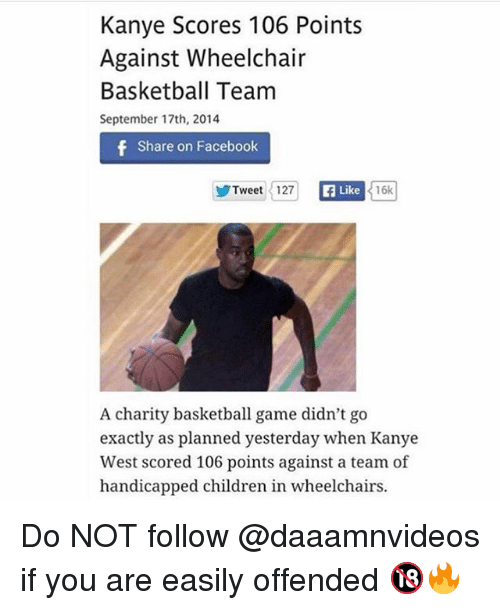 Share On: Kanye Scores 106 Points  Against Wheelchair  Basketball Team  September 17th, 2014  Share on Facebook  ゾTweet 1127  Like  16k  A charity basketball game didn't go  exactly as planned yesterday when Kanye  West scored 106 points against a team of  handicapped children in wheelchairs. Do NOT follow @daaamnvideos if you are easily offended 🔞🔥