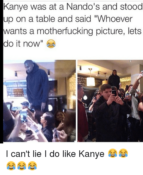"""I Cant Lie: Kanye was at a Nando's and stood  up on a table and said """"Whoever  wants a motherfucking picture, lets  do it now I can't lie I do like Kanye 😂😂😂😂😂"""