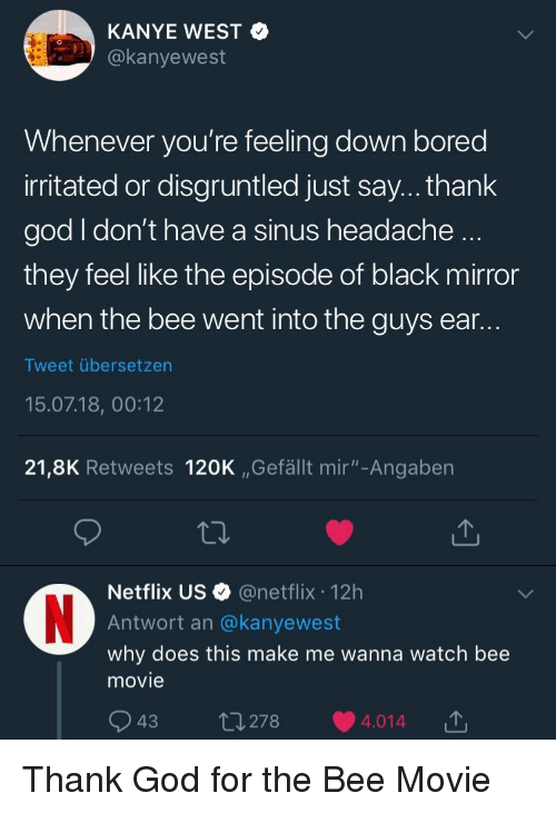 """sinus headache: KANYE WEST <  @kanyewest  Whenever you're feeling down bored  irritated or disgruntled just say... thank  god I don't have a sinus headache  they feel like the episode of black mirror  when the bee went into the guys ear  Tweet übersetzen  15.07.18, 00:12  21,8K Retweets 120K ,,Gefällt mir""""-Angaben  Netflix US @netflix 12h  Antwort an @kanyewest  why does this make me wanna watch bee  movie  43  278  4.014"""