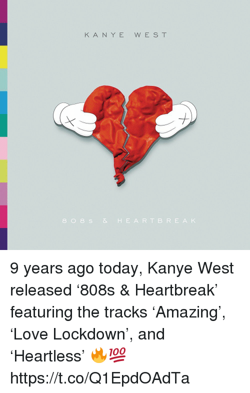 Kanye, Kanye West, and Today: KANYE WEST  808 S& HEARTBRE AK 9 years ago today, Kanye West released '808s & Heartbreak' featuring the tracks 'Amazing', 'Love Lockdown', and 'Heartless' 🔥💯 https://t.co/Q1EpdOAdTa