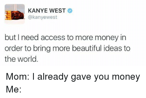 Beautiful, Kanye, and Moms: KANYE WEST  akanyewest  but need access to more money in  order to bring more beautiful ideas to  the world Mom: I already gave you money Me: