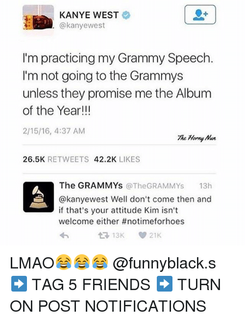 Dank Memes: KANYE WEST  akanyewest  I'm practicing my Grammy Speech.  I'm not going to the Grammys  unless they promise me the Album  of the Year!!!  2/15/16, 4:37 AM  The Harry  26.5K  RETWEETS  42.2K  LIKES  The GRAMMYs  @The GRAMMYs  13h  @kanyewest Well don't come then and  if that's your attitude Kim isn't  welcome either #notimeforhoes  21K LMAO😂😂😂 @funnyblack.s ➡️ TAG 5 FRIENDS ➡️ TURN ON POST NOTIFICATIONS