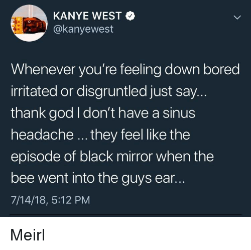 sinus headache: KANYE WEST  akanyewest  Whenever you're feeling down bored  irritated or disgruntled just say.  thank god I don't have a sinus  headache they feel like the  episode of black mirror when the  bee went into the guys ear..  7/14/18, 5:12 PM