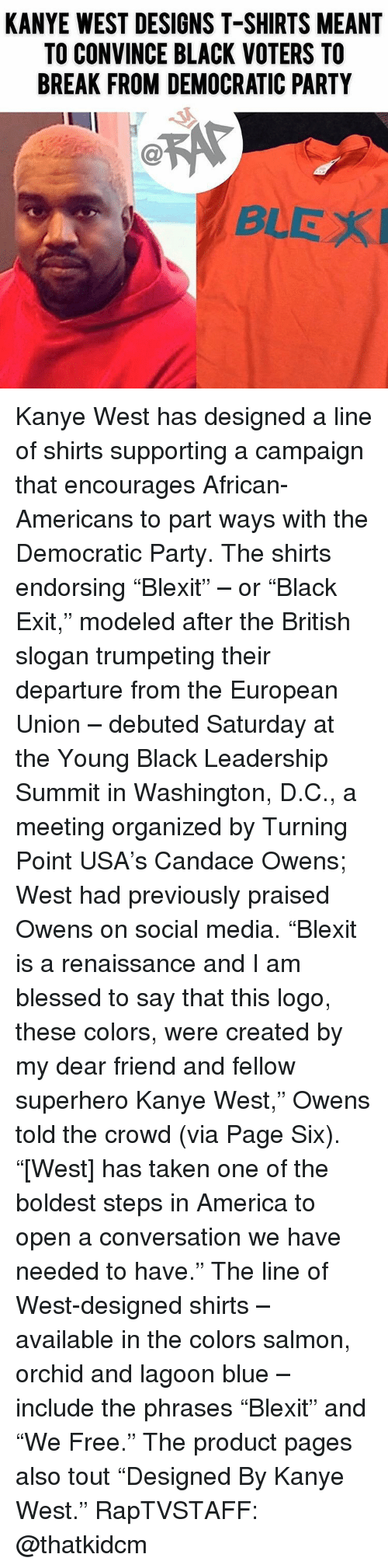 """European Union: KANYE WEST DESIGNS T-SHIRTS MEANT  TO CONVINCE BLACK VOTERS TO  BREAK FROM DEMOCRATIC PARTY  Ca  BLEX Kanye West has designed a line of shirts supporting a campaign that encourages African-Americans to part ways with the Democratic Party. The shirts endorsing """"Blexit"""" – or """"Black Exit,"""" modeled after the British slogan trumpeting their departure from the European Union – debuted Saturday at the Young Black Leadership Summit in Washington, D.C., a meeting organized by Turning Point USA's Candace Owens; West had previously praised Owens on social media. """"Blexit is a renaissance and I am blessed to say that this logo, these colors, were created by my dear friend and fellow superhero Kanye West,"""" Owens told the crowd (via Page Six). """"[West] has taken one of the boldest steps in America to open a conversation we have needed to have."""" The line of West-designed shirts – available in the colors salmon, orchid and lagoon blue – include the phrases """"Blexit"""" and """"We Free."""" The product pages also tout """"Designed By Kanye West."""" RapTVSTAFF: @thatkidcm"""