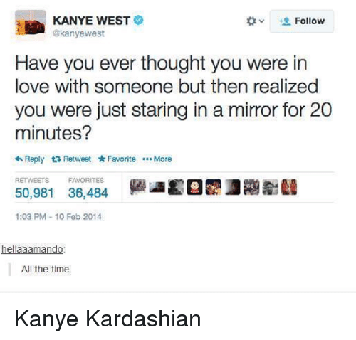 Kardashian, Celebrities, and Mirrors: KANYE WEST  Follow  akanyewest  Have you ever thought you were in  love with someone but then realized  you were just staring in a mirror for 20  minutes?  Reply t Retweet Favorite More  RETWEETS FAVORITES  50,981 36,484  1:03 PM 10 Feb 2014  hellaaamando:  All the time Kanye Kardashian