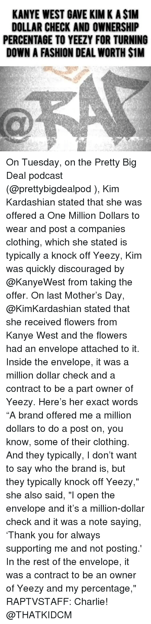 "Charlie, Fashion, and Kanye: KANYE WEST GAVE KIM K A $1M  DOLLAR CHECK AND OWNERSHIP  PERCENTAGE TO YEEZY FOR TURNING  DOWN A FASHION DEAL WORTH $1M On Tuesday, on the Pretty Big Deal podcast (@prettybigdealpod ), Kim Kardashian stated that she was offered a One Million Dollars to wear and post a companies clothing, which she stated is typically a knock off Yeezy, Kim was quickly discouraged by @KanyeWest from taking the offer. On last Mother's Day, @KimKardashian stated that she received flowers from Kanye West and the flowers had an envelope attached to it. Inside the envelope, it was a million dollar check and a contract to be a part owner of Yeezy. Here's her exact words ""A brand offered me a million dollars to do a post on, you know, some of their clothing. And they typically, I don't want to say who the brand is, but they typically knock off Yeezy,"" she also said, ""I open the envelope and it's a million-dollar check and it was a note saying, 'Thank you for always supporting me and not posting.' In the rest of the envelope, it was a contract to be an owner of Yeezy and my percentage,"" RAPTVSTAFF: Charlie! @THATKIDCM"
