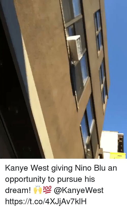 Kanye, Kanye West, and Opportunity: Kanye West giving Nino Blu an opportunity to pursue his dream! 🙌💯 @KanyeWest https://t.co/4XJjAv7klH