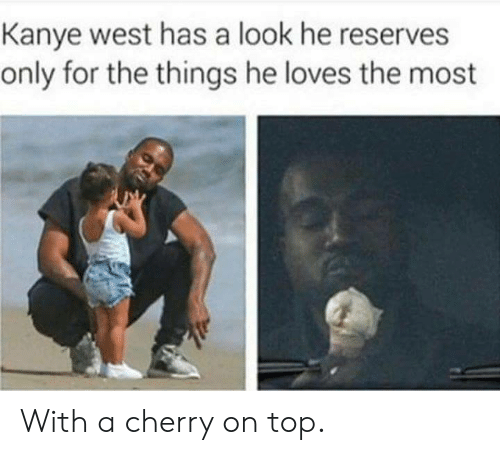 Cherry On Top: Kanye west has a look he reserves  only for the things he loves the most With a cherry on top.