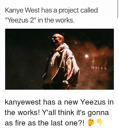 """Fire, Kanye, and Memes: Kanye West has a project called  """"Yeezus 2"""" in the works kanyewest has a new Yeezus in the works! Y'all think it's gonna as fire as the last one?! 🤔👇"""