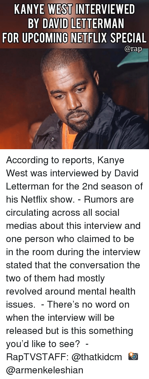 The Interview: KANYE WEST INTERVIEWED  BY DAVID LETTERMAN  FOR UPCOMING NETFLIX SPECIAL  @rap According to reports, Kanye West was interviewed by David Letterman for the 2nd season of his Netflix show.⁣ -⁣ Rumors are circulating across all social medias about this interview and one person who claimed to be in the room during the interview stated that the conversation the two of them had mostly revolved around mental health issues. ⁣ -⁣ There's no word on when the interview will be released but is this something you'd like to see? ⁣ -⁣ RapTVSTAFF: @thatkidcm⁣ 📸 @armenkeleshian⁣