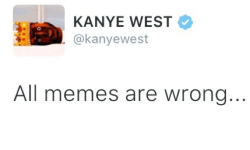 All Memes: KANYE WEST  @kanyewest  0  All memes are wrong