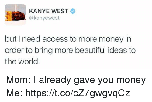 orderly: KANYE WEST  @kanyewest  but I need access to more money in  order to bring more beautiful ideas to  the world Mom: I already gave you money Me: https://t.co/cZ7gwgvqCz