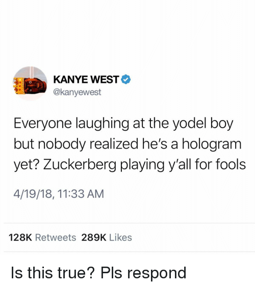 Kanye, Memes, and True: KANYE WEST  @kanyewest  Everyone laughing at the yodel boy  but nobody realized he's a hologram  yet? Zuckerberg playing y'all for fools  4/19/18, 11:33 AM  128K Retweets 289K Likes Is this true? Pls respond