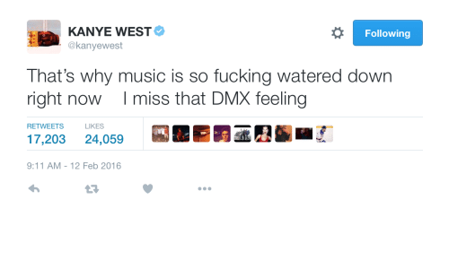 DMX: KANYE WEST  @kanyewest  Following  That's why music is so fucking watered down  right now I miss that DMX feeling  RETWEETS LIKES  17,203 24,059  9:11 AM-12 Feb 2016