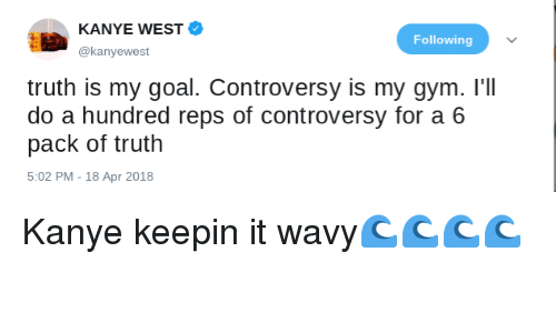 Blackpeopletwitter, Funny, and Gym: KANYE WEST  @kanyewest  Following  truth is my goal. Controversy is my gym. I'll  do a hundred reps of controversy for a 6  pack of truth  5:02 PM - 18 Apr 2018