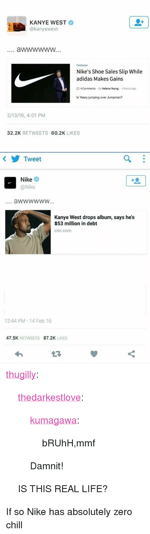 "53 Million: KANYE WEST  @kanyewest  Footwear  Nike's Shoe Sales Slip While  adidas Makes Gains  O4 Comments By Helena Yeung 4 Hours Ago  Is Yeezy jumping over Jumpman?  2/13/16, 4:01 PM  32.2K RETWEETS 60.2K LIKES   Tweet  Nike  @Nike  4  aWwwwwW...  Kanye West drops album, says he's  $53 million in debt  cnn.com  12:44 PM 14 Feb 16  47.5K RETWEETS 87.2K LIKES <p><a class=""tumblr_blog"" href=""http://thugilly.tumblr.com/post/139344119488"">thugilly</a>:</p> <blockquote> <p><a class=""tumblr_blog"" href=""http://thedarkestlove.tumblr.com/post/139344021532"">thedarkestlove</a>:</p> <blockquote> <p><a class=""tumblr_blog"" href=""http://kumagawa.tumblr.com/post/139339444294"">kumagawa</a>:</p> <blockquote> <p>bRUhH,mmf</p> </blockquote> <p>Damnit!</p> </blockquote> <p>IS THIS REAL LIFE?</p> </blockquote>  <p>If so Nike has absolutely zero chill</p>"
