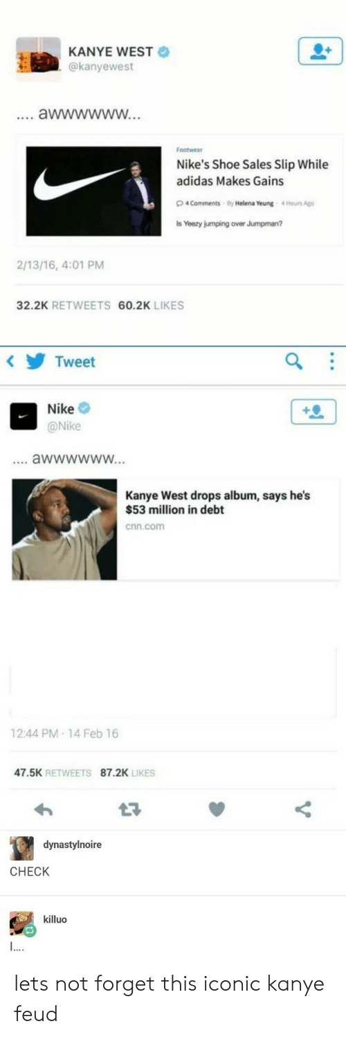 53 Million: KANYE WEST  @kanyewest  Footwear  Nike's Shoe Sales Slip While  adidas Makes Gains  4 Comments By Helena Yeung 4Hours Ago  s Yeezy jumping over Jumpman?  2/13/16, 4:01 PM  32.2K RETWEETS 60.2K LIKES  Tweet  Nike  @Nike  Kanye West drops album, says he's  $53 million in debt  cnn.com  12:44 PM 14 Feb 16  47.5K RETWEETS 87.2K  LIKES  dynastylnoire  CHECK  killuo lets not forget this iconic kanye feud