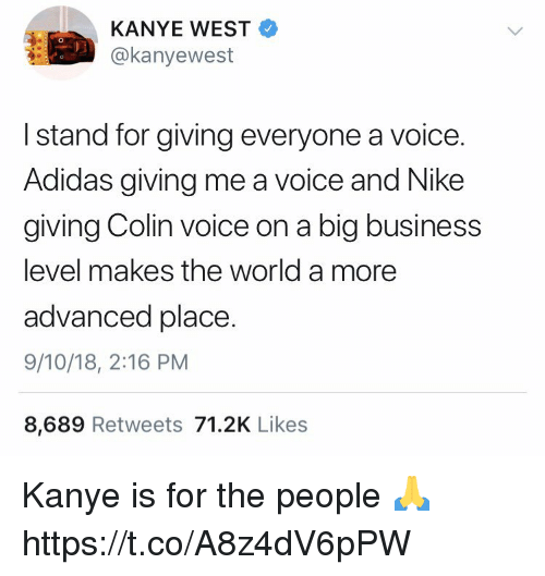 Adidas, Kanye, and Nike: KANYE WEST  @kanyewest  I stand for giving everyone a voice.  Adidas giving me a voice and Nike  giving Colin voice on a big business  level makes the world a more  advanced place.  9/10/18, 2:16 PM  8,689 Retweets 71.2K Likes Kanye is for the people 🙏 https://t.co/A8z4dV6pPW