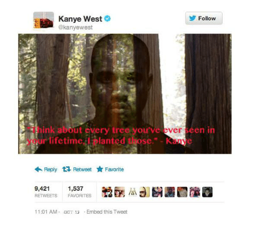 """Kanye, Kanye West, and Lifetime: Kanye West  @kanyewest  y Follow  Think about every tree you've ever seen in  your lifetime, I planted those"""" Kanye  Reply 다 Retweet ★ Favorite  9,421 1,537  RETWEETS FAVORITES  鯰函瓜3]  11:01 AM-CT3Embed this Tweet"""
