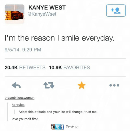 Kanye, Life, and Love: KANYE WEST  @KanyeWset  I'm the reason I smile everyday.  9/5/14, 9:29 PM  20.4K  RETWEETS  10.9K  FAVORITES  the ambitiouswoman  harcules:  Adopt this attitude and your life will change, trust me.  love yourself first.  KEf Postize