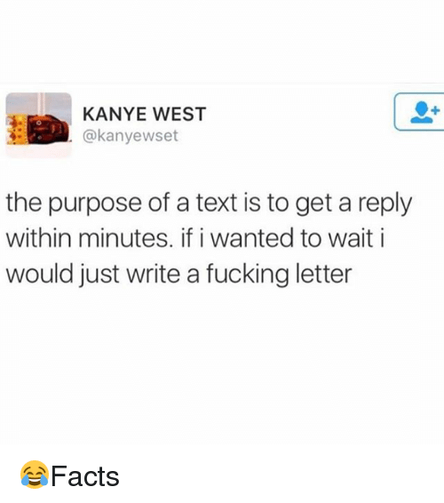 Fucking, Kanye, and Memes: KANYE WEST  @kanyewset  the purpose of a text is to get a reply  within minutes. if i wanted to wait i  would just write a fucking letter 😂Facts
